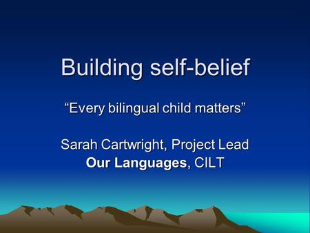 Building self-belief Every bilingual child matters Sarah Cartwright, Project Lead Our Languages, CILT.