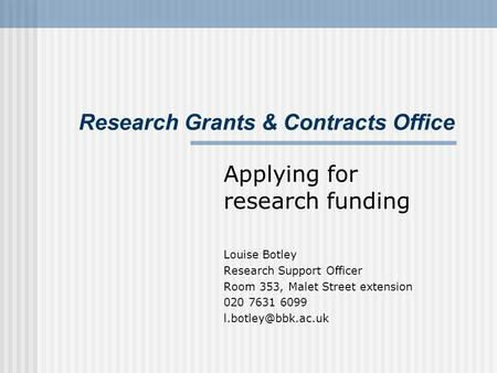 Research Grants & Contracts Office Applying for research funding Louise Botley Research Support Officer Room 353, Malet Street extension 020 7631 6099.