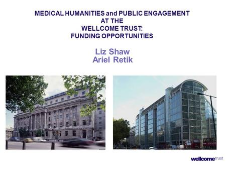 Liz Shaw Ariel Retik MEDICAL HUMANITIES and PUBLIC ENGAGEMENT AT THE WELLCOME TRUST: FUNDING OPPORTUNITIES.