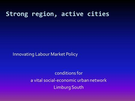 Innovating Labour Market Policy conditions for a vital social-economic urban network Limburg South Strong region, active cities.