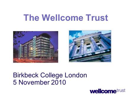 Birkbeck College London 5 November 2010 The Wellcome Trust.