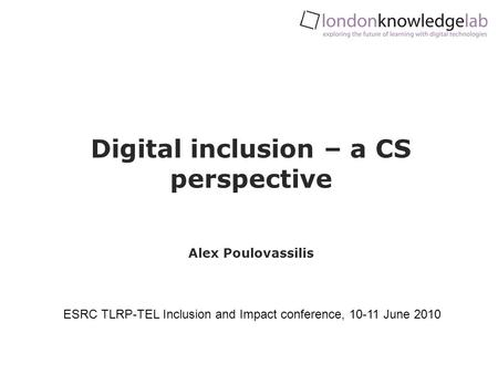 Digital inclusion – a CS perspective Alex Poulovassilis ESRC TLRP-TEL Inclusion and Impact conference, 10-11 June 2010.
