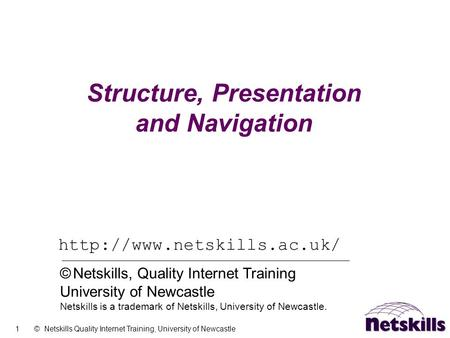 1 © Netskills Quality Internet Training, University of Newcastle Structure, Presentation and Navigation  © Netskills, Quality.