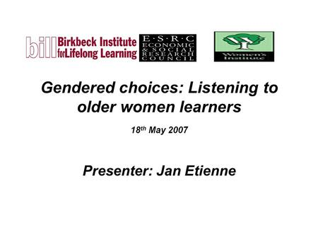 Gendered choices: Listening to older women learners 18 th May 2007 Presenter: Jan Etienne.