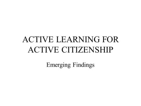 ACTIVE LEARNING FOR ACTIVE CITIZENSHIP Emerging Findings.