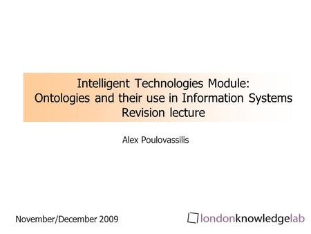 Intelligent Technologies Module: Ontologies and their use in Information Systems Revision lecture Alex Poulovassilis November/December 2009.