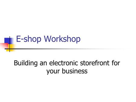 E-shop Workshop Building an electronic storefront for your business.