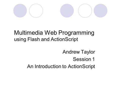Multimedia Web Programming using Flash and ActionScript Andrew Taylor Session 1 An Introduction to ActionScript.