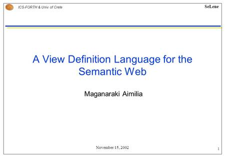 1 ICS-FORTH & Univ. of Crete SeLene November 15, 2002 A View Definition Language for the Semantic Web Maganaraki Aimilia.