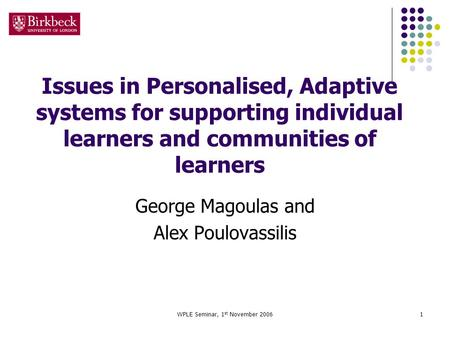 WPLE Seminar, 1 st November 20061 Issues in Personalised, Adaptive systems for supporting individual learners and communities of learners George Magoulas.