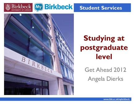Studying at postgraduate level Student Services www.bbk.ac.uk/mybirkbeck Get Ahead 2012 Angela Dierks.