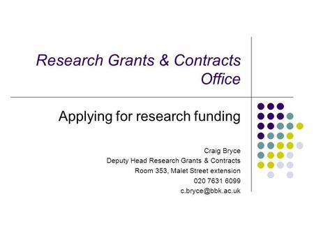 Research Grants & Contracts Office Applying for research funding Craig Bryce Deputy Head Research Grants & Contracts Room 353, Malet Street extension 020.