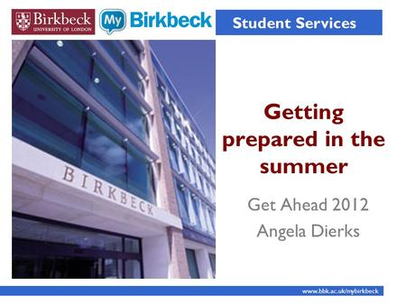 Getting prepared in the summer Student Services www.bbk.ac.uk/mybirkbeck Get Ahead 2012 Angela Dierks.