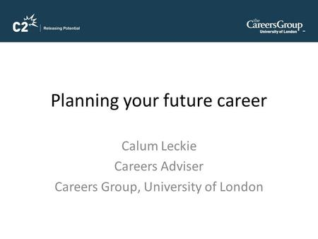 Planning your future career Calum Leckie Careers Adviser Careers Group, University of London.