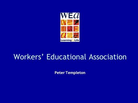 Workers Educational Association Peter Templeton. 2 Something about the WEA Established in 1903 Link between universities and broad labour movement Built.