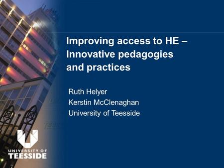 Improving access to HE – Innovative pedagogies and practices Ruth Helyer Kerstin McClenaghan University of Teesside.