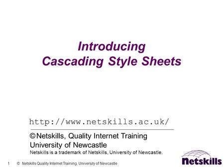 1 © Netskills Quality Internet Training, University of Newcastle Introducing Cascading Style Sheets  © Netskills, Quality Internet.