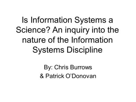 Is Information Systems a Science? An inquiry into the nature of the Information Systems Discipline By: Chris Burrows & Patrick ODonovan.
