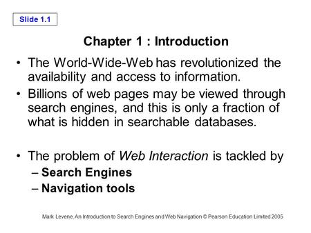 Mark Levene, An Introduction to Search Engines and Web Navigation © Pearson Education Limited 2005 Slide 1.1 Chapter 1 : Introduction The World-Wide-Web.