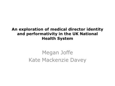 An exploration of medical director identity and performativity in the UK National Health System Megan Joffe Kate Mackenzie Davey.