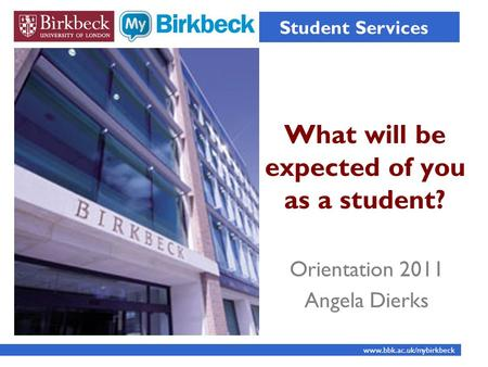 What will be expected of you as a student? Student Services www.bbk.ac.uk/mybirkbeck Orientation 2011 Angela Dierks.