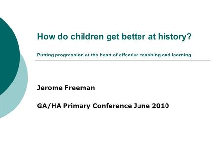 How do children get better at history? Putting progression at the heart of effective teaching and learning Jerome Freeman GA/HA Primary Conference June.