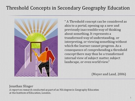 Threshold Concepts in Secondary Geography Education 1 A Threshold concept can be considered as akin to a portal, opening up a new and previously inaccessible.