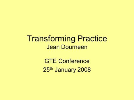 Transforming Practice Jean Dourneen GTE Conference 25 th January 2008.