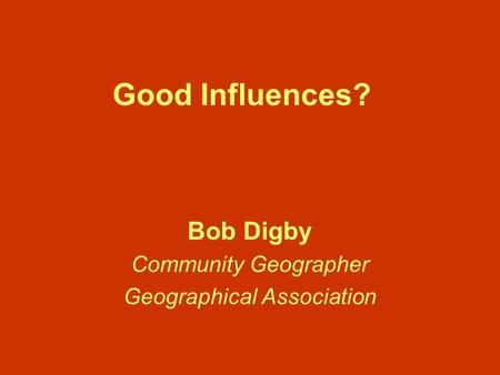 Good Influences? Bob Digby Community Geographer Geographical Association.