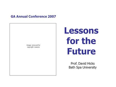GA Annual Conference 2007 Lessons for the Future Prof. David Hicks Bath Spa University Image removed for copyright reasons.