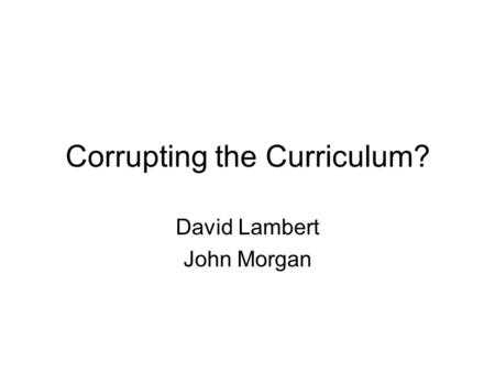 Corrupting the Curriculum? David Lambert John Morgan.