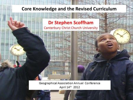 Core Knowledge and the Revised Curriculum Geographical Association Annual Conference April 14 th 2012 Dr Stephen Scoffham Canterbury Christ Church University.