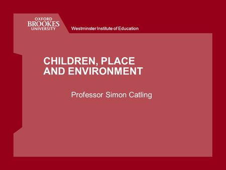 Westminster Institute of Education CHILDREN, PLACE AND ENVIRONMENT Professor Simon Catling.