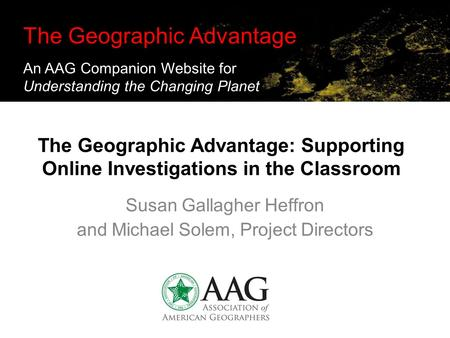 The Geographic Advantage: Supporting Online Investigations in the Classroom Susan Gallagher Heffron and Michael Solem, Project Directors The Geographic.
