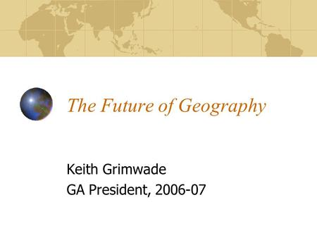 The Future of Geography Keith Grimwade GA President, 2006-07.