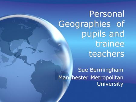 Personal Geographies of pupils and trainee teachers Sue Bermingham Manchester Metropolitan University Sue Bermingham Manchester Metropolitan University.