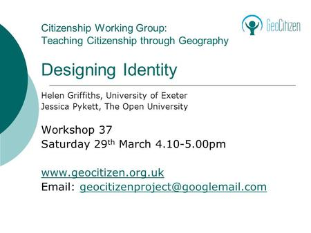Citizenship Working Group: Teaching Citizenship through Geography Designing Identity Helen Griffiths, University of Exeter Jessica Pykett, The Open University.