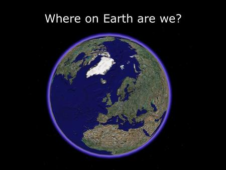Where on Earth are we?.