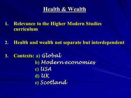 Health & Wealth 1. Relevance to the Higher Modern Studies curriculum 2. Health and wealth not separate but interdependent 3. Contexts: a) Global b) Modern.