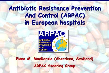 Antibiotic Resistance Prevention And Control (ARPAC) in European hospitals Fiona M. MacKenzie (Aberdeen, Scotland) ARPAC Steering Group.