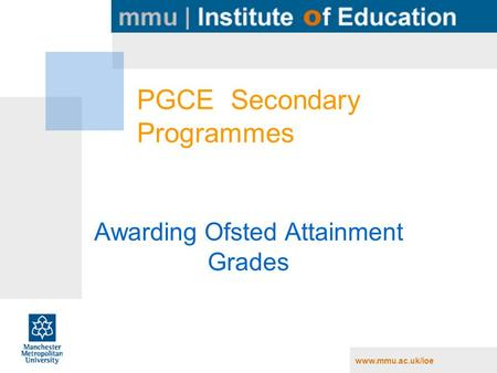 Www.mmu.ac.uk/ioe PGCE Secondary Programmes Awarding Ofsted Attainment Grades.