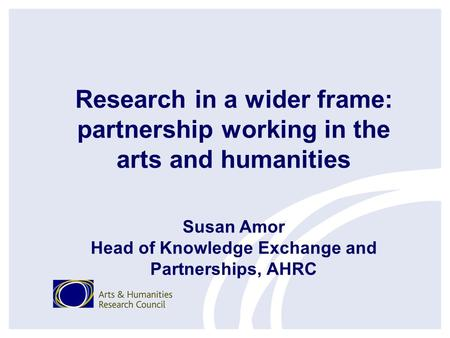 Research in a wider frame: partnership working in the arts and humanities Susan Amor Head of Knowledge Exchange and Partnerships, AHRC.