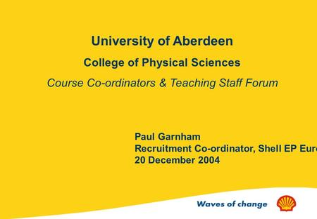 University of Aberdeen College of Physical Sciences Course Co-ordinators & Teaching Staff Forum Paul Garnham Recruitment Co-ordinator, Shell EP Europe.