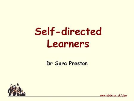 Www.abdn.ac.uk/alsu Self-directed Learners Dr Sara Preston.
