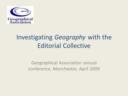 Investigating Geography with the Editorial Collective Geographical Association annual conference, Manchester, April 2009.