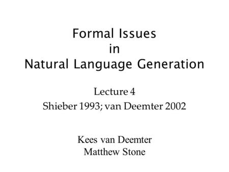 Kees van Deemter Matthew Stone Formal Issues in Natural Language Generation Lecture 4 Shieber 1993; van Deemter 2002.