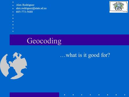 Geocoding …what is it good for? Alex Rodriguez 605-773-5688.