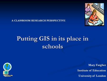 Putting GIS in its place in schools Mary Fargher Institute of Education University of London A CLASSROOM RESEARCH PERSPECTIVE.