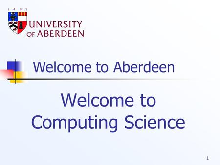 Welcome to Aberdeen 1 Welcome to Computing Science.