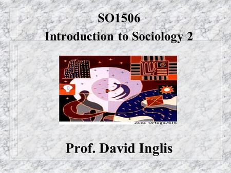 SO1506 Introduction to Sociology 2 Prof. David Inglis.